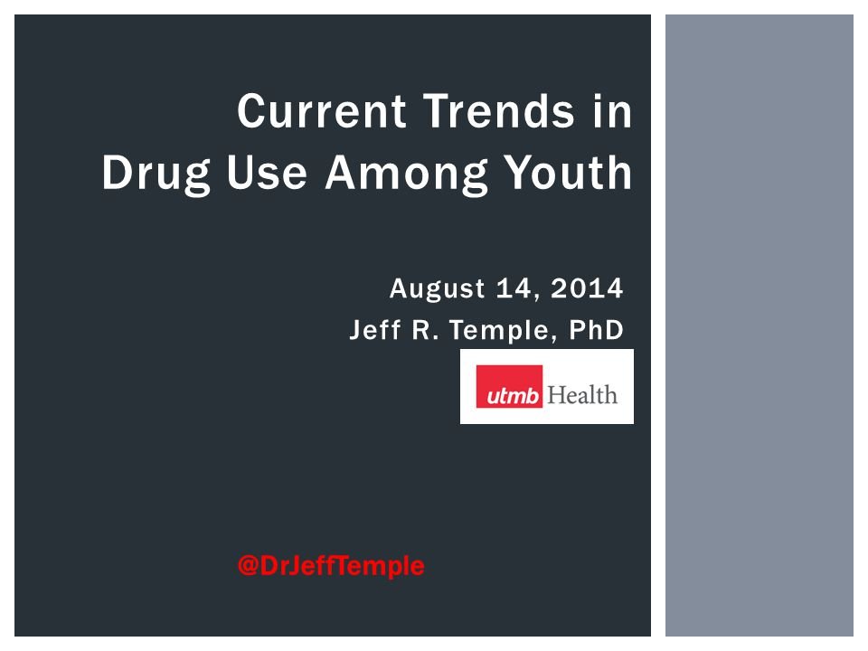 August 14, 2014 Jeff R. Temple, PhD Current Trends in Drug Use Among Youth @DrJeffTemple