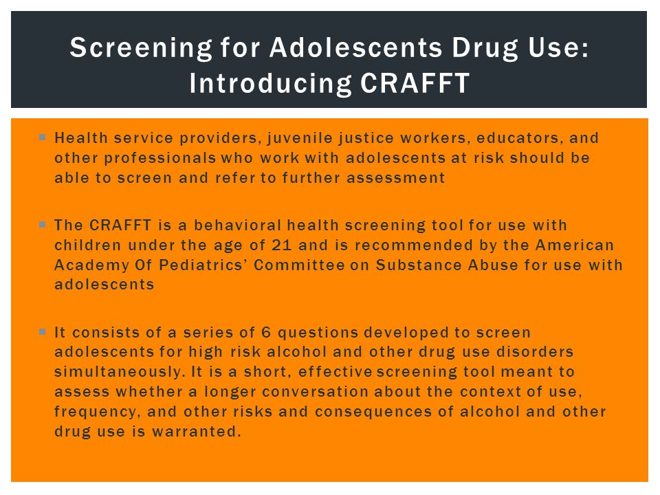  Health service providers, juvenile justice workers, educators, and other professionals who work with adolescents at risk should be able to screen and refer to further assessment  The CRAFFT is a behavioral health screening tool for use with children under the age of 21 and is recommended by the American Academy Of Pediatrics' Committee on Substance Abuse for use with adolescents  It consists of a series of 6 questions developed to screen adolescents for high risk alcohol and other drug use disorders simultaneously.