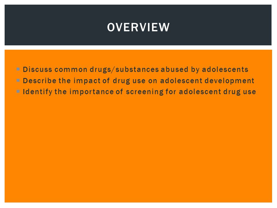  Discuss common drugs/substances abused by adolescents  Describe the impact of drug use on adolescent development  Identify the importance of screening for adolescent drug use OVERVIEW