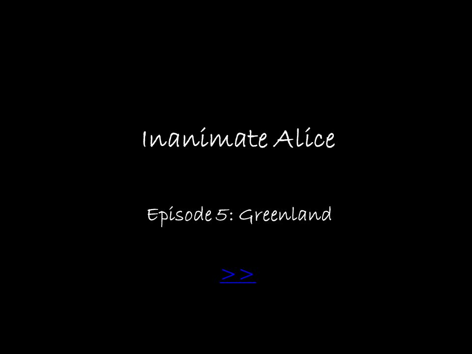 Inanimate Alice Episode 5: Greenland: >> Greenland>>