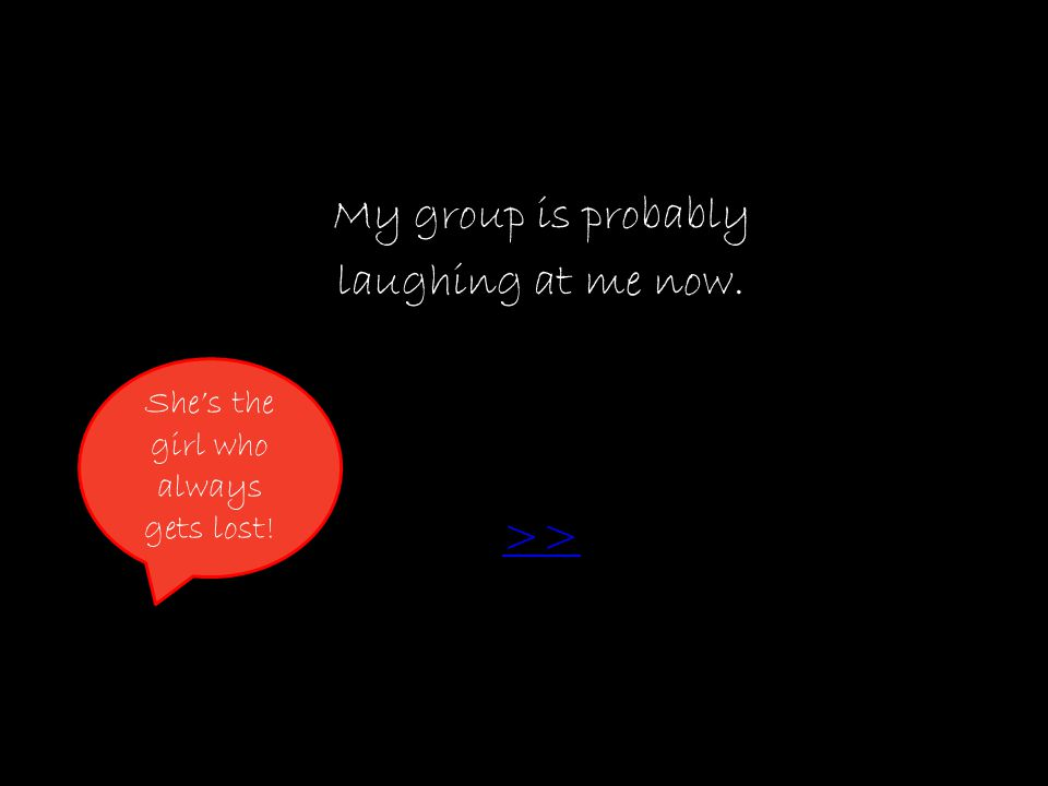 My group is probably laughing at me now. >> She's the girl who always gets lost!