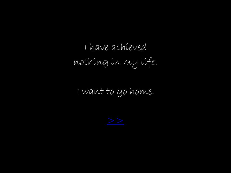 I have achieved nothing in my life. I want to go home. >>