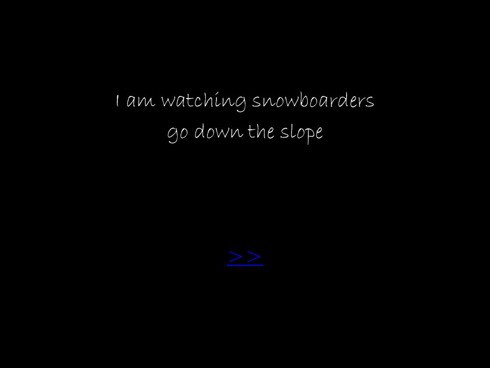 I am watching snowboarders go down the slope >>