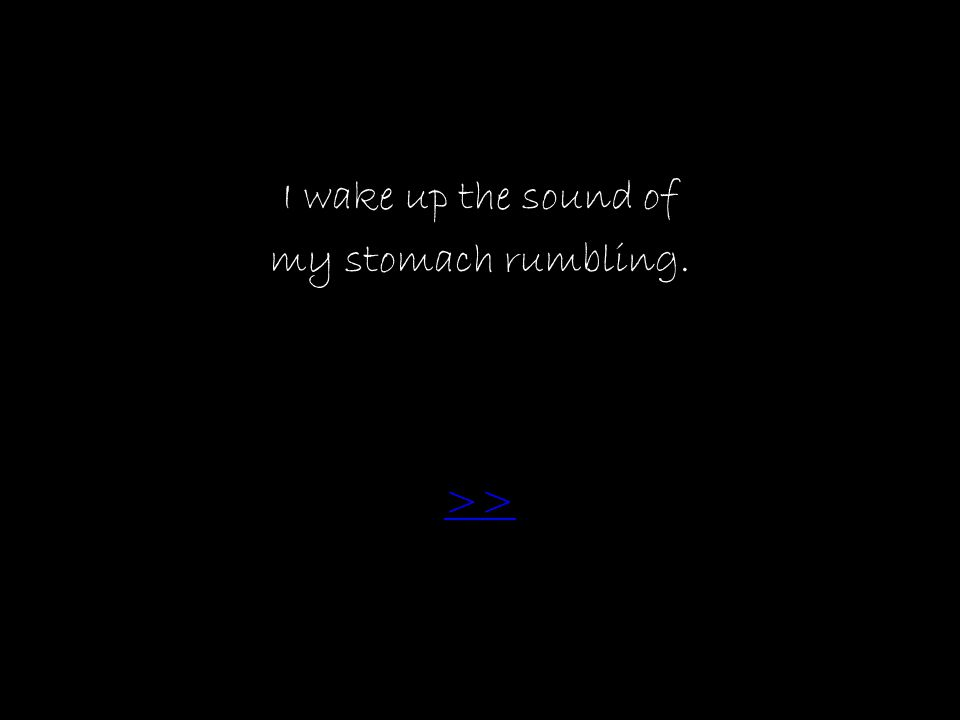 I wake up the sound of my stomach rumbling. >>