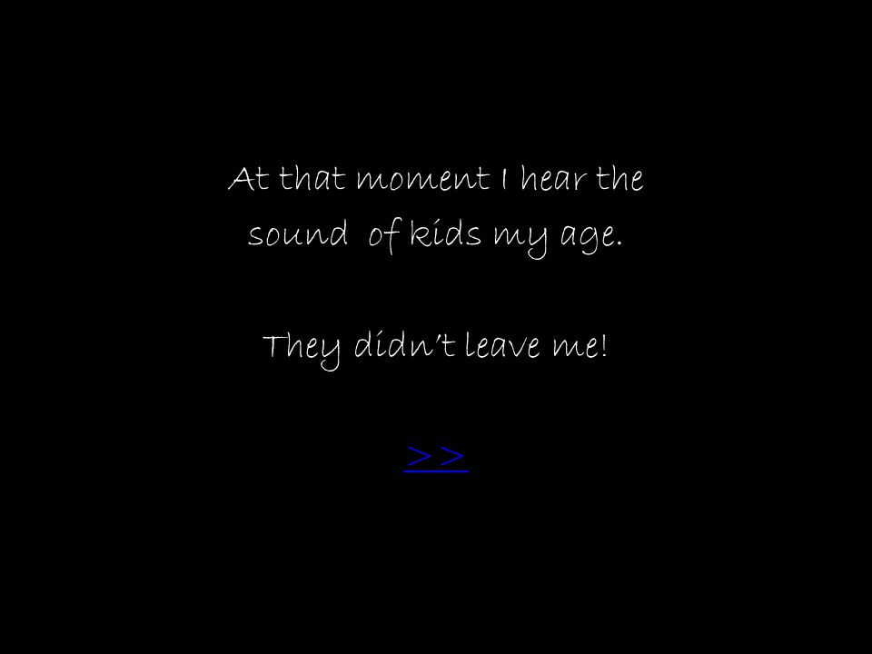 At that moment I hear the sound of kids my age. They didn't leave me! >>