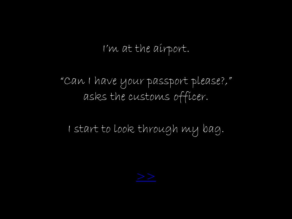 I'm at the airport. Can I have your passport please , asks the customs officer.