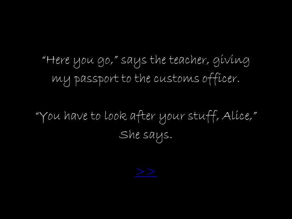 Here you go, says the teacher, giving my passport to the customs officer.