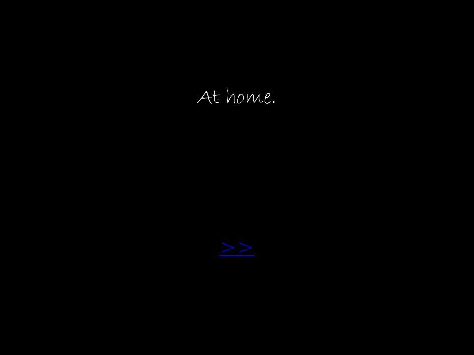 At home. >>