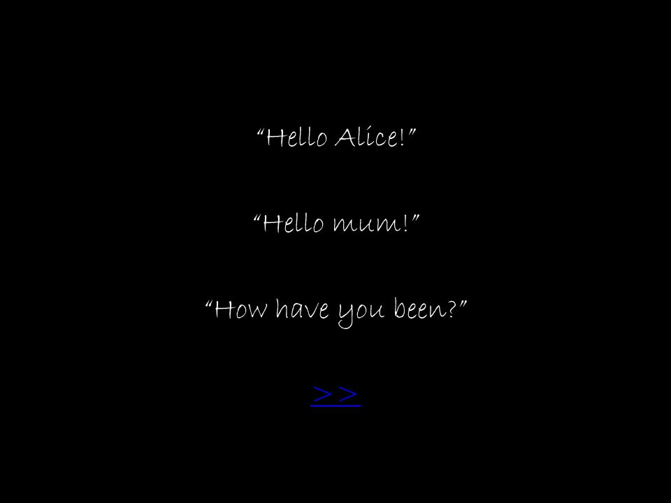 Hello Alice! Hello mum! How have you been >>