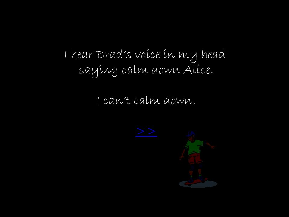 I hear Brad's voice in my head saying calm down Alice. I can't calm down. >>