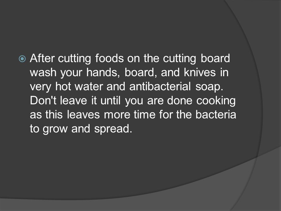  After cutting foods on the cutting board wash your hands, board, and knives in very hot water and antibacterial soap. Don't leave it until you are d