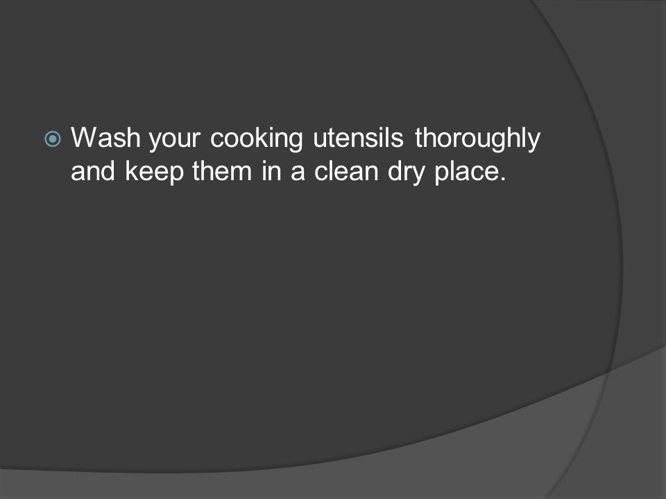  Wash your cooking utensils thoroughly and keep them in a clean dry place.