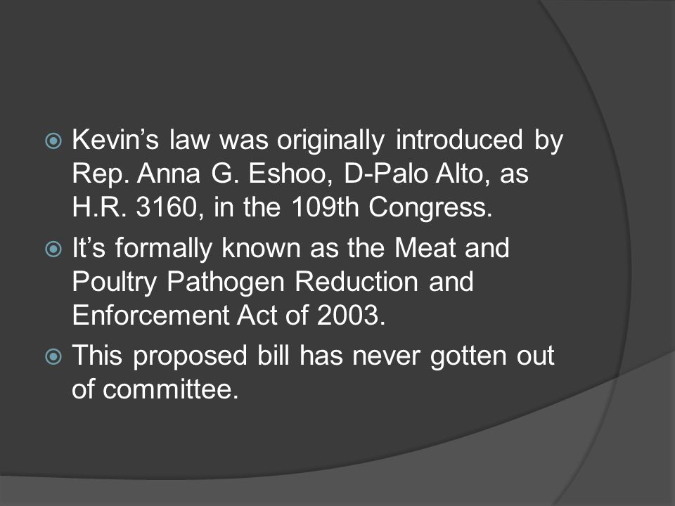  Kevin's law was originally introduced by Rep. Anna G. Eshoo, D-Palo Alto, as H.R. 3160, in the 109th Congress.  It's formally known as the Meat and