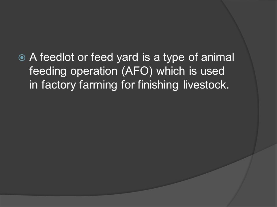 A feedlot or feed yard is a type of animal feeding operation (AFO) which is used in factory farming for finishing livestock.