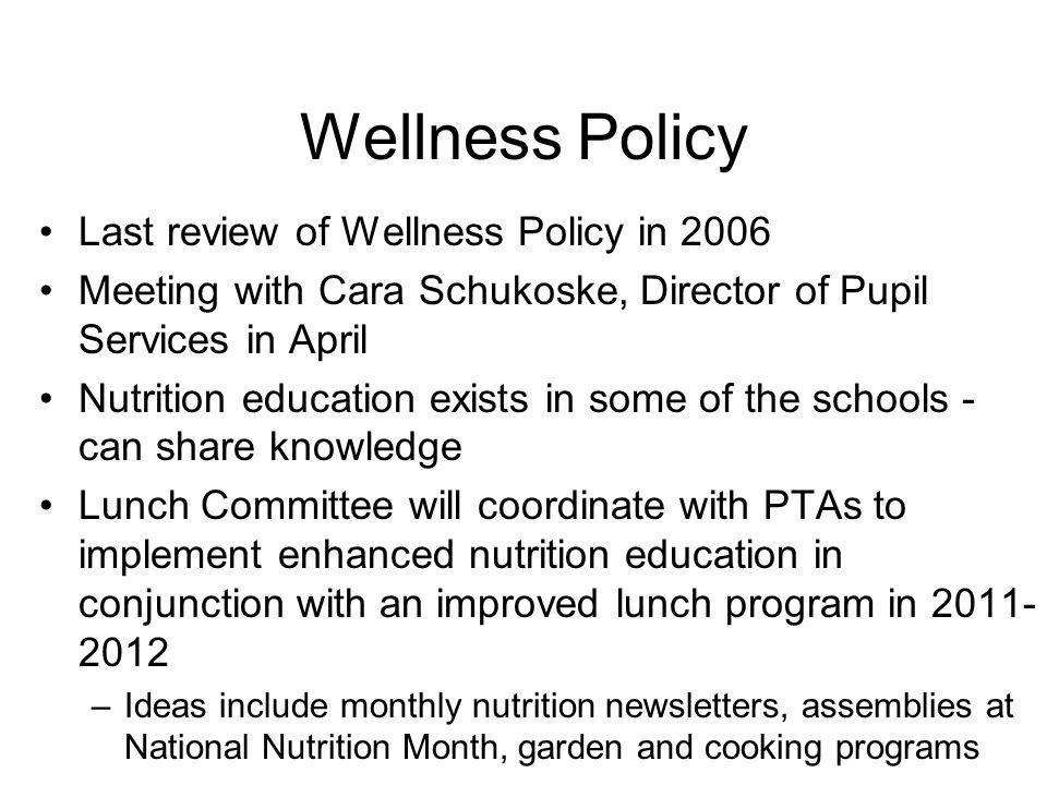 Wellness Policy Last review of Wellness Policy in 2006 Meeting with Cara Schukoske, Director of Pupil Services in April Nutrition education exists in