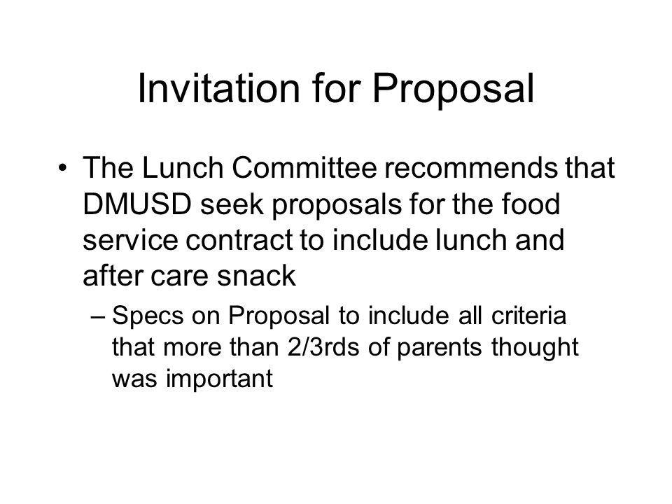 Invitation for Proposal The Lunch Committee recommends that DMUSD seek proposals for the food service contract to include lunch and after care snack –Specs on Proposal to include all criteria that more than 2/3rds of parents thought was important