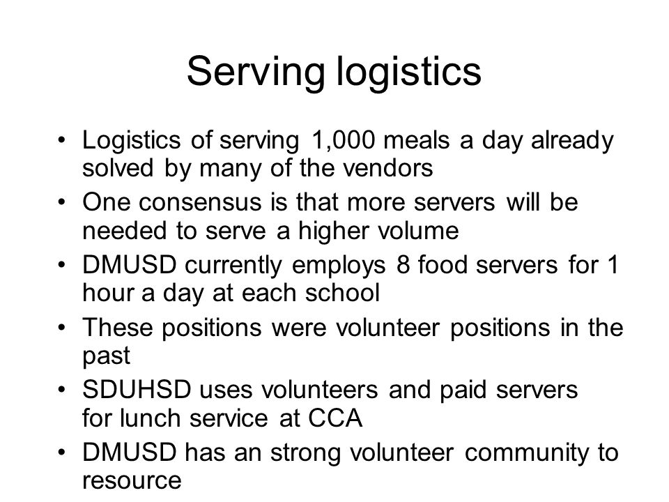 Serving logistics Logistics of serving 1,000 meals a day already solved by many of the vendors One consensus is that more servers will be needed to serve a higher volume DMUSD currently employs 8 food servers for 1 hour a day at each school These positions were volunteer positions in the past SDUHSD uses volunteers and paid servers for lunch service at CCA DMUSD has an strong volunteer community to resource