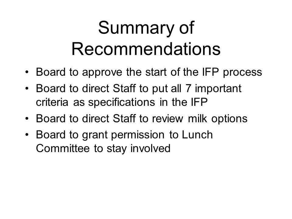 Summary of Recommendations Board to approve the start of the IFP process Board to direct Staff to put all 7 important criteria as specifications in the IFP Board to direct Staff to review milk options Board to grant permission to Lunch Committee to stay involved