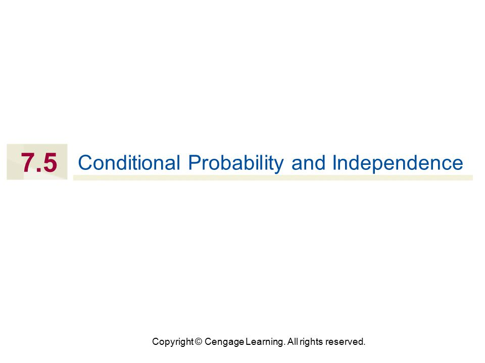 Copyright © Cengage Learning. All rights reserved. 7.5 Conditional Probability and Independence