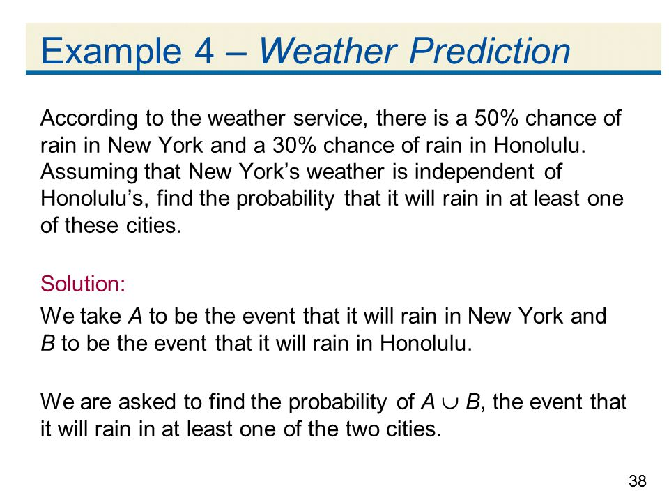 38 Example 4 – Weather Prediction According to the weather service, there is a 50% chance of rain in New York and a 30% chance of rain in Honolulu.