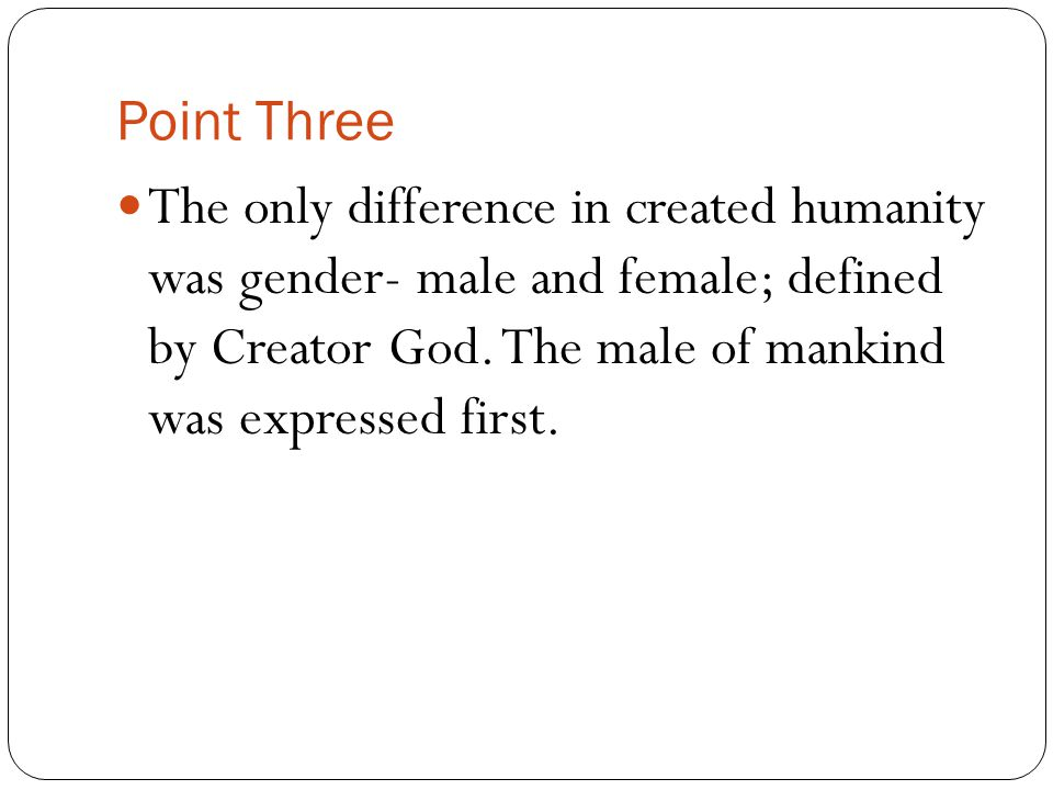 Point Three The only difference in created humanity was gender- male and female; defined by Creator God. The male of mankind was expressed first.