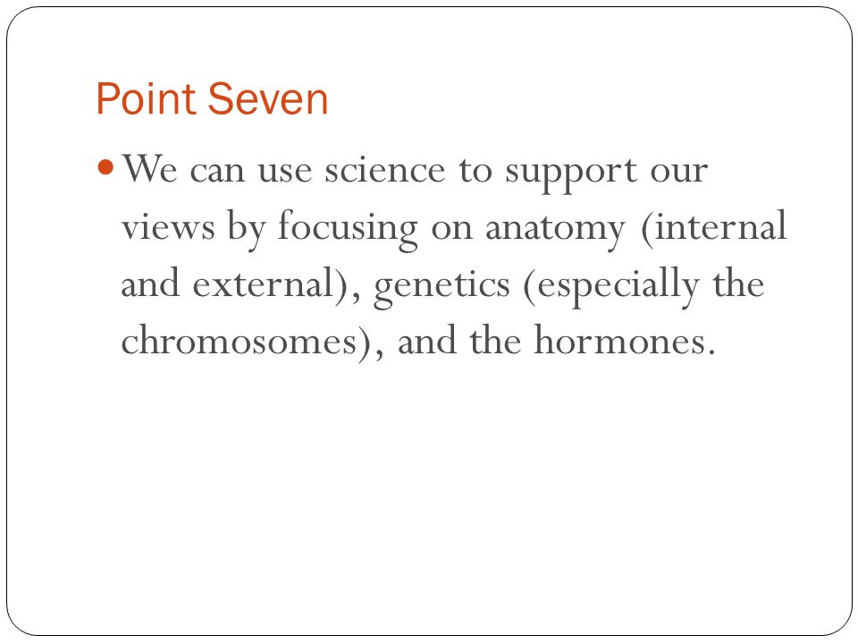 Point Seven We can use science to support our views by focusing on anatomy (internal and external), genetics (especially the chromosomes), and the hor