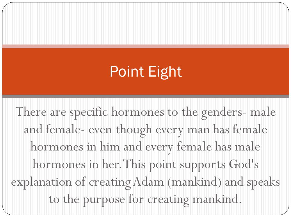 There are specific hormones to the genders- male and female- even though every man has female hormones in him and every female has male hormones in he
