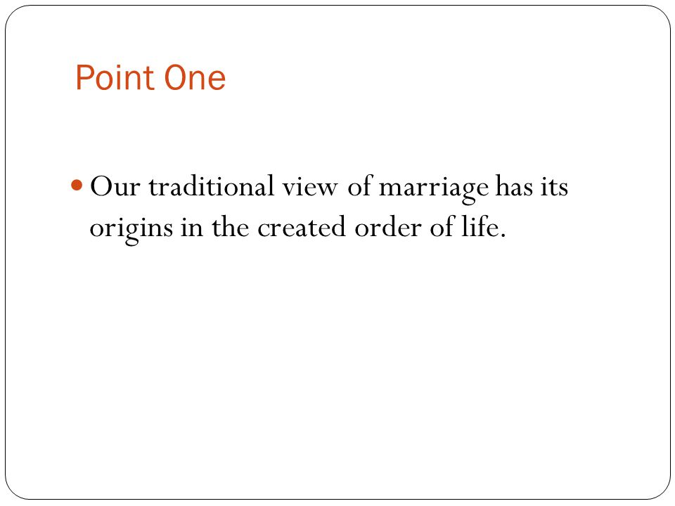 Point One Our traditional view of marriage has its origins in the created order of life.
