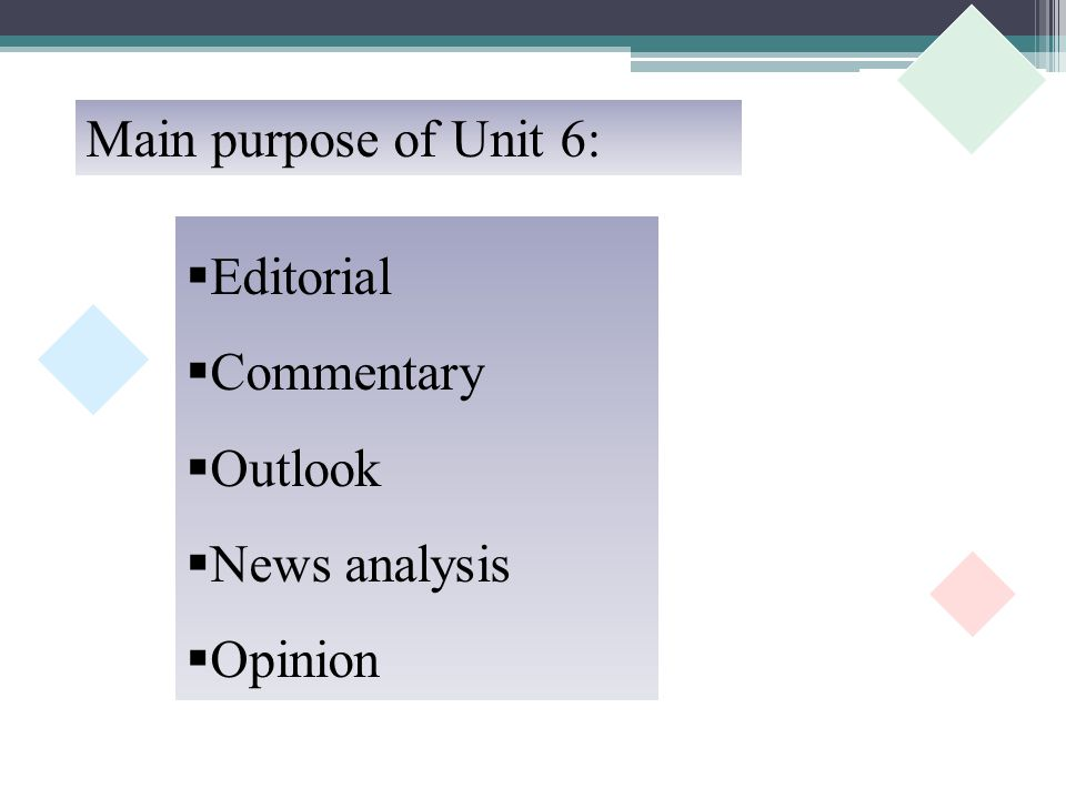  Editorial  Commentary  Outlook  News analysis  Opinion Main purpose of Unit 6: