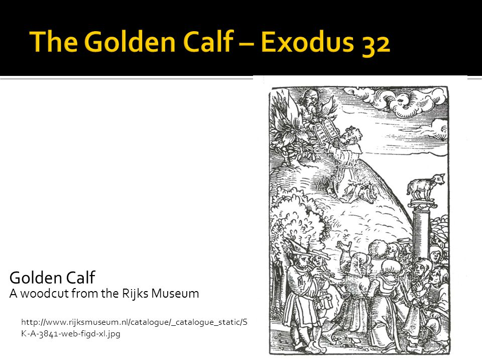 Golden Calf A woodcut from the Rijks Museum http://www.rijksmuseum.nl/catalogue/_catalogue_static/S K-A-3841-web-figd-xl.jpg