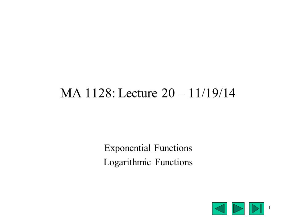 1 MA 1128: Lecture 20 – 11/19/14 Exponential Functions Logarithmic Functions