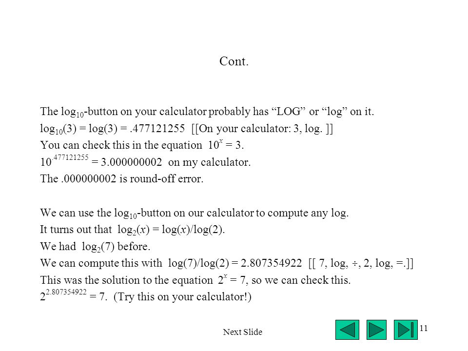"""11 Cont. The log 10 -button on your calculator probably has """"LOG"""" or """"log"""" on it. log 10 (3) = log(3) =.477121255 [[On your calculator: 3, log. ]] You"""