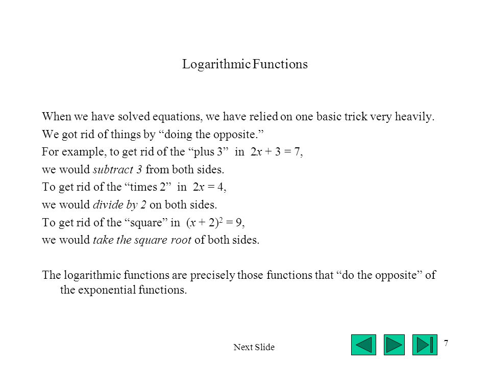 """7 Logarithmic Functions When we have solved equations, we have relied on one basic trick very heavily. We got rid of things by """"doing the opposite."""" F"""