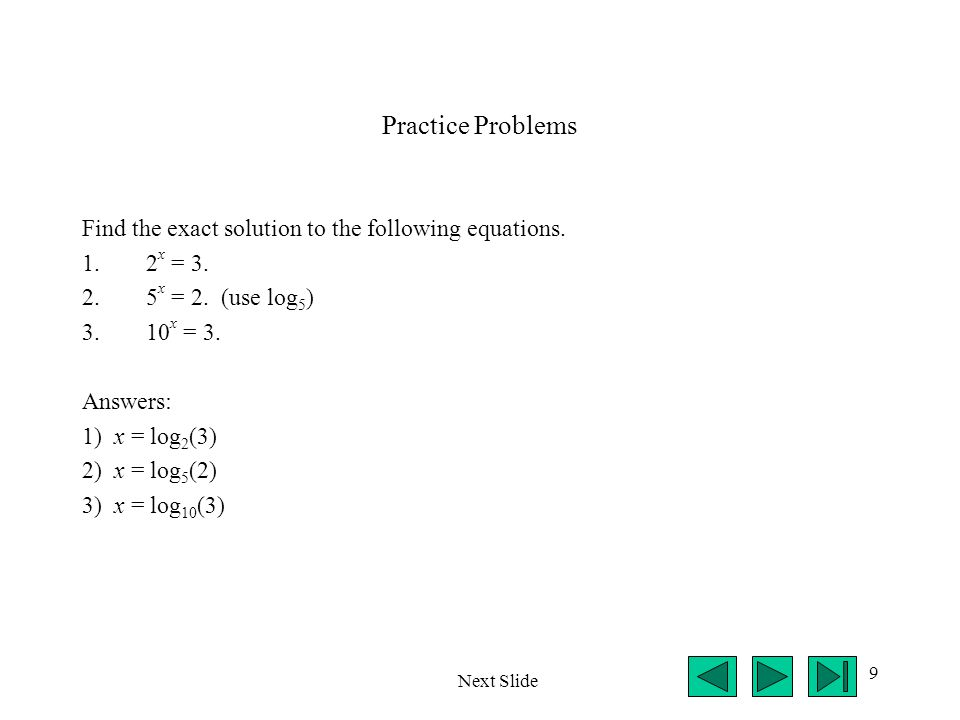 9 Practice Problems Find the exact solution to the following equations. 1.2 x = 3. 2.5 x = 2. (use log 5 ) 3.10 x = 3. Answers: 1) x = log 2 (3) 2) x