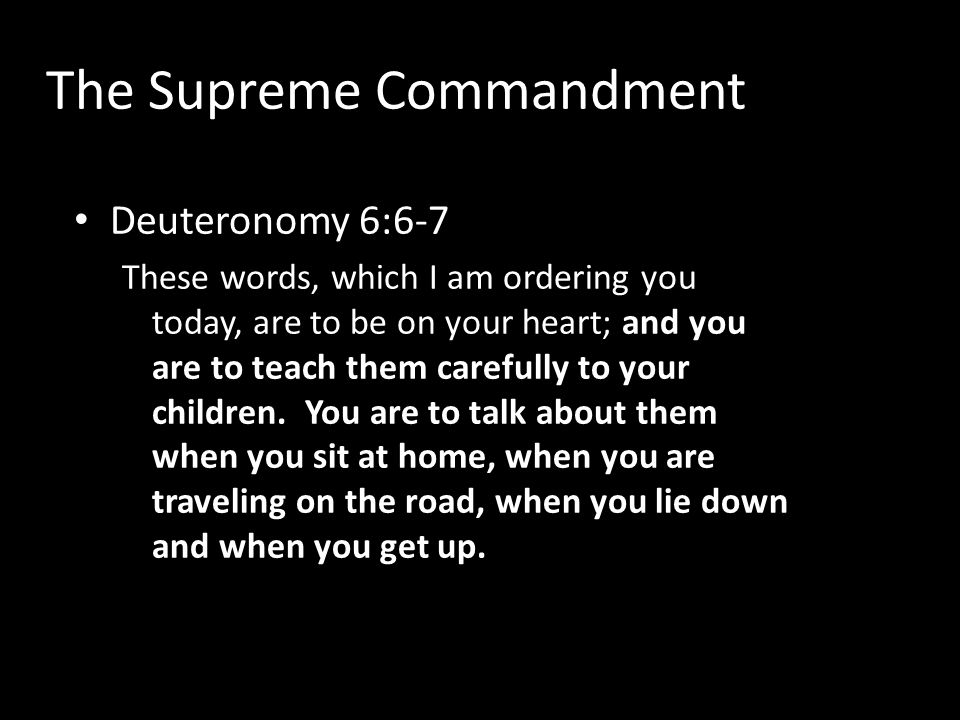 The Supreme Commandment Deuteronomy 6:6-7 These words, which I am ordering you today, are to be on your heart; and you are to teach them carefully to your children.