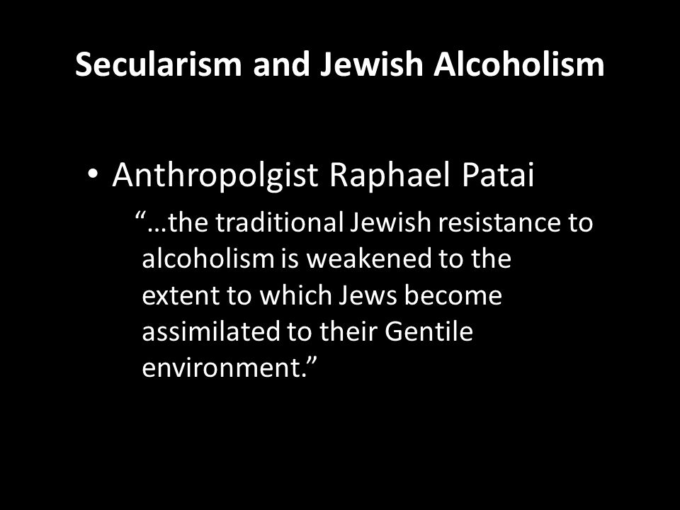 Secularism and Jewish Alcoholism Anthropolgist Raphael Patai …the traditional Jewish resistance to alcoholism is weakened to the extent to which Jews become assimilated to their Gentile environment.