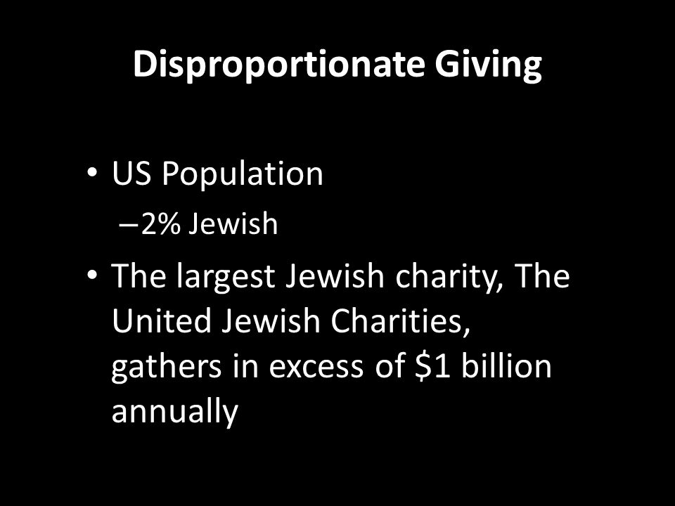 Disproportionate Giving US Population – 2% Jewish The largest Jewish charity, The United Jewish Charities, gathers in excess of $1 billion annually