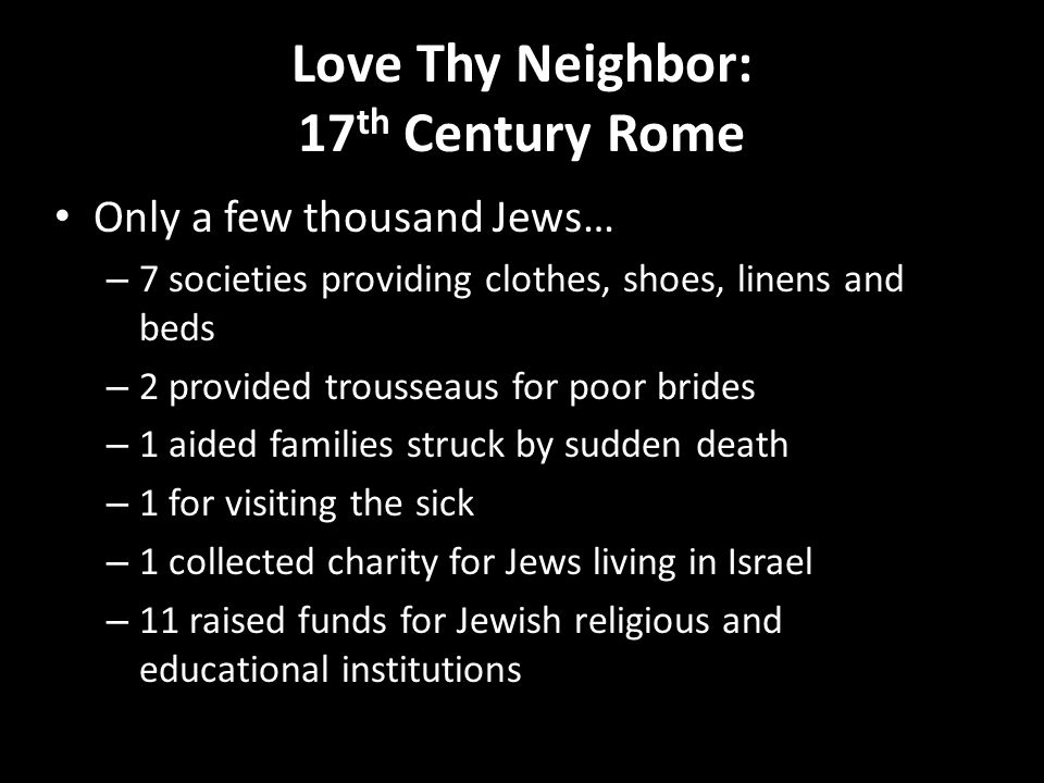 Love Thy Neighbor: 17 th Century Rome Only a few thousand Jews… – 7 societies providing clothes, shoes, linens and beds – 2 provided trousseaus for po