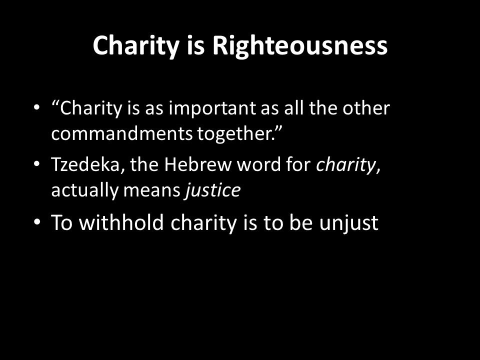 """Charity is Righteousness """"Charity is as important as all the other commandments together."""" Tzedeka, the Hebrew word for charity, actually means justic"""