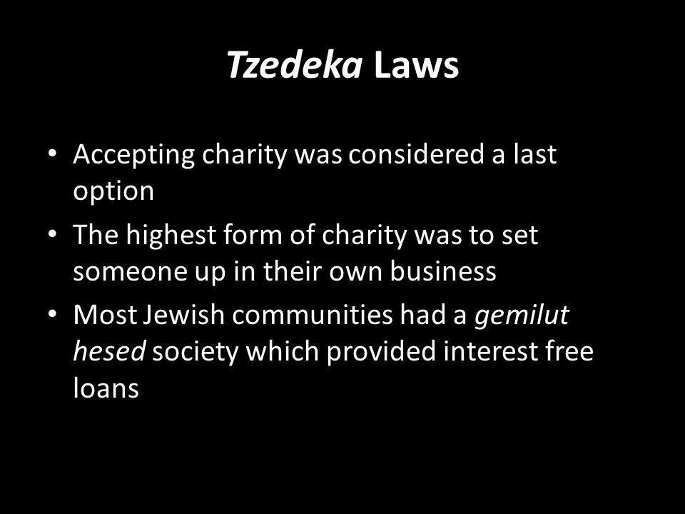 Tzedeka Laws Accepting charity was considered a last option The highest form of charity was to set someone up in their own business Most Jewish communities had a gemilut hesed society which provided interest free loans