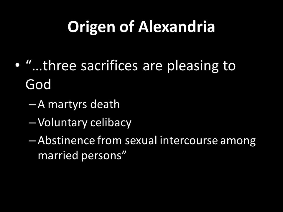 Origen of Alexandria …three sacrifices are pleasing to God – A martyrs death – Voluntary celibacy – Abstinence from sexual intercourse among married persons