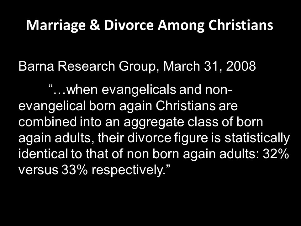 Marriage & Divorce Among Christians Barna Research Group, March 31, 2008 …when evangelicals and non- evangelical born again Christians are combined into an aggregate class of born again adults, their divorce figure is statistically identical to that of non born again adults: 32% versus 33% respectively.