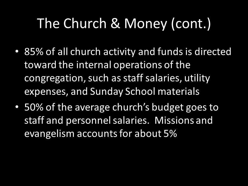 The Church & Money (cont.) 85% of all church activity and funds is directed toward the internal operations of the congregation, such as staff salaries