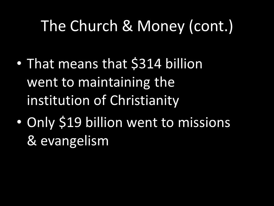 The Church & Money (cont.) That means that $314 billion went to maintaining the institution of Christianity Only $19 billion went to missions & evange