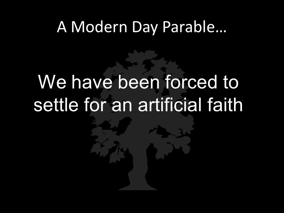 A Modern Day Parable… We have been forced to settle for an artificial faith