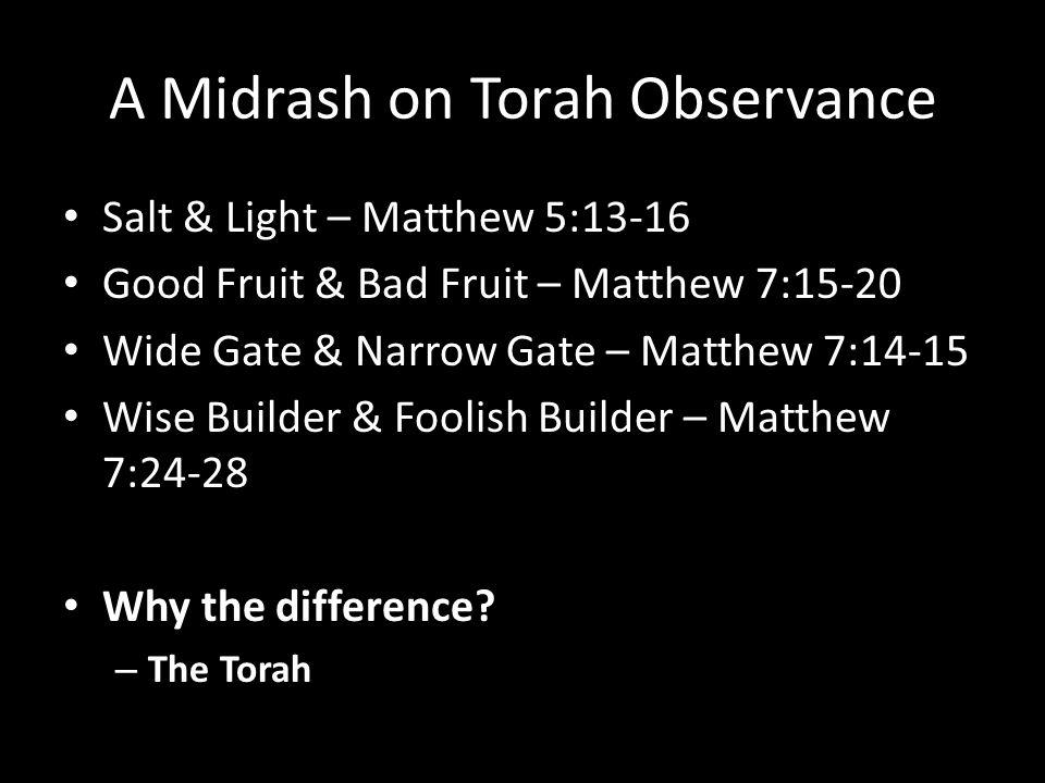 A Midrash on Torah Observance Salt & Light – Matthew 5:13-16 Good Fruit & Bad Fruit – Matthew 7:15-20 Wide Gate & Narrow Gate – Matthew 7:14-15 Wise Builder & Foolish Builder – Matthew 7:24-28 Why the difference.