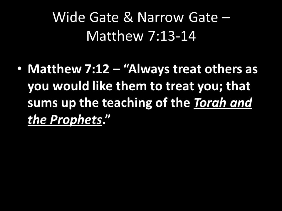 Wide Gate & Narrow Gate – Matthew 7:13-14 Matthew 7:12 – Always treat others as you would like them to treat you; that sums up the teaching of the Torah and the Prophets.
