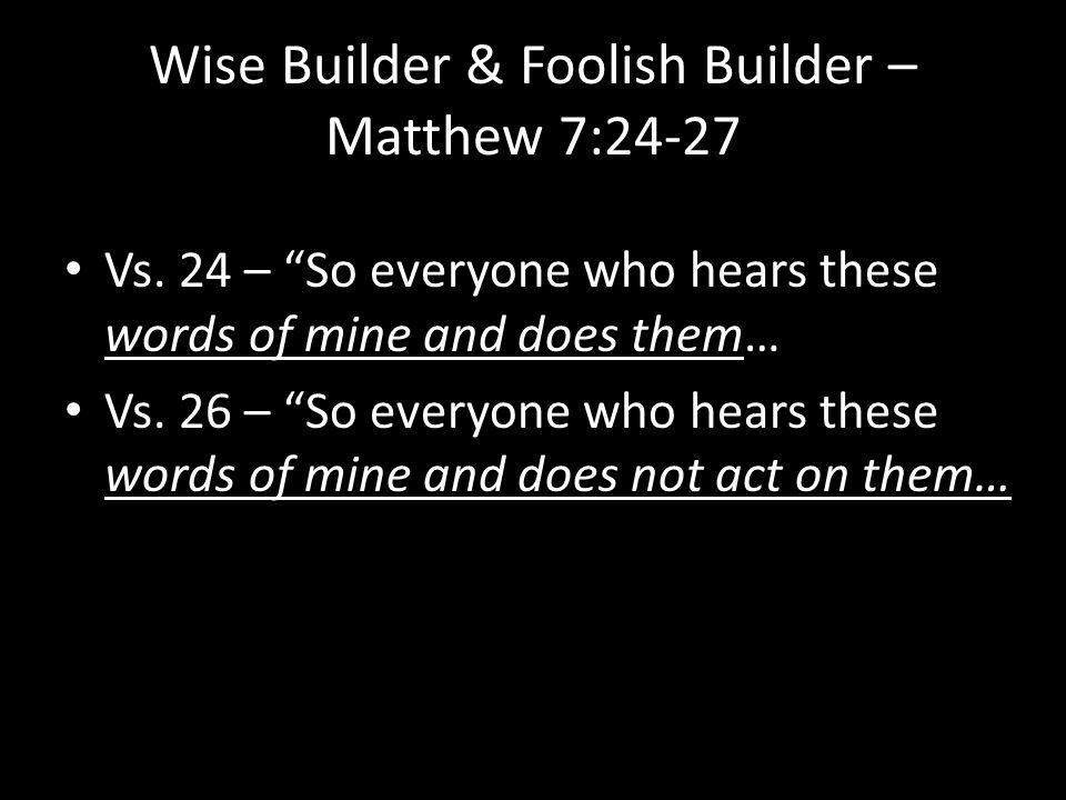 Wise Builder & Foolish Builder – Matthew 7:24-27 Vs.