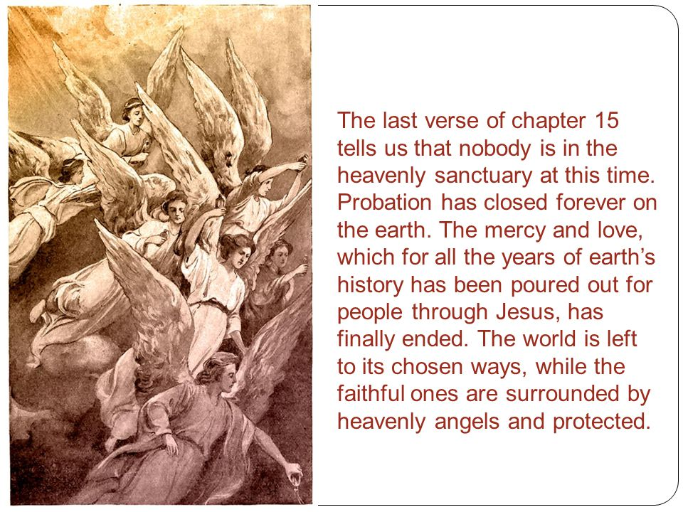 The last verse of chapter 15 tells us that nobody is in the heavenly sanctuary at this time.