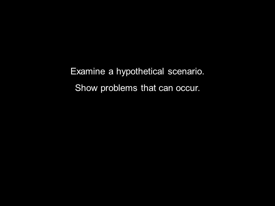 Examine a hypothetical scenario. Show problems that can occur.
